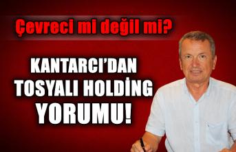 Çevreci mi değil mi? Kantarcı'dan Tosyalı Holding yorumu!