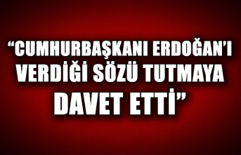 """""""Cumhurbaşkanı Erdoğan'ı verdiği sözü tutmaya davet etti"""""""