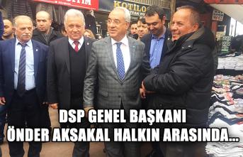 DSP Genel Başkanı Önder Aksakal halkın arasında...