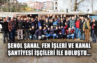 Şenol Şanal, Fen İşleri ve Kanal Şantiyesi işçileri ile buluştu...