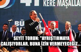 """Seyit Torun: """"Ayrıştırmaya çalışıyorlar, buna izin vermeyeceğiz..."""""""