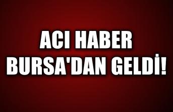 Acı haber Bursa'dan geldi!