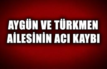 Aygün ve Türkmen ailesinin acı kaybı