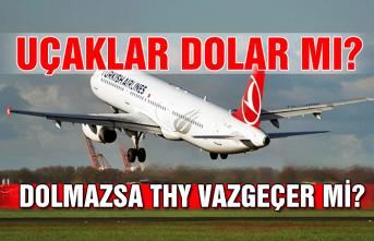 Uçaklar dolar mı? Dolmazsa THY vazgeçer mi?