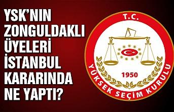 YSK'nın Zonguldaklı üyeleri İstanbul kararında ne yaptı?