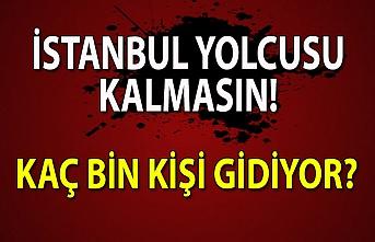 İstanbul yolcusu kalmasın! Kaç bin kişi gidiyor?