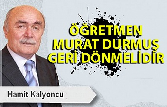 Öğretmen Murat Durmuş geri dönmelidir