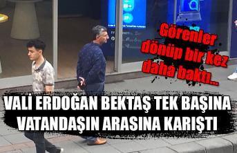 Vali Erdoğan Bektaş tek başına vatandaşın arasına karıştı... Görenler dönüp bir kez daha baktı