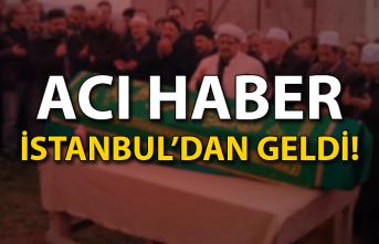 Acı haber İstanbul'dan geldi!