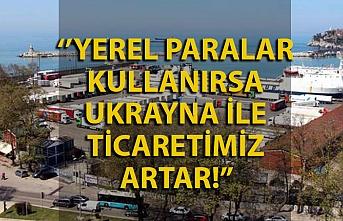 Yerel paraları kullanırsak Ukrayna ile ticaretimiz artacak