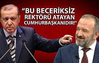 """""""Bu beceriksiz rektörü atayan Cumhurbaşkanıdır!"""""""