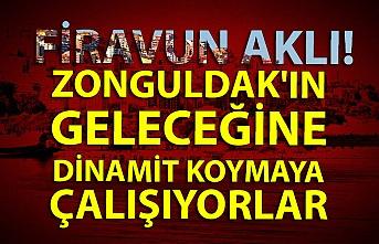 Firavun aklı! Zonguldak'ın geleceğine dinamit koymaya çalışıyorlar
