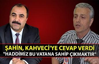 """Şahin, Kahveci'ye cevap verdi: """"Haddimiz bu vatana sahip çıkmaktır"""""""