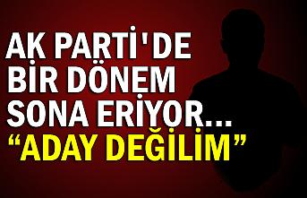 """Ak Parti'de bir dönem sona eriyor... """"ADAY DEĞİLİM"""""""