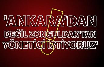 'Ankara'dan değil Zonguldak'tan yönetici istiyoruz'