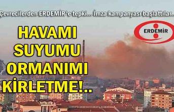 Çevrecilerden ERDEMİR'e tepki; 'HAVAMI SUYUMU ORMANIMI KİRLETME!..'