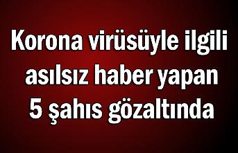 Korona virüsüyle ilgili asılsız haber yapan 5 şahıs gözaltında