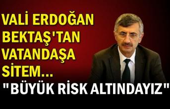 """Vali Erdoğan Bektaş'tan vatandaşa sitem... """"Büyük risk altındayız"""""""