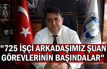 """GMİS Genel Başkanı Yeşil: """"725 işçi arkadaşımız şuan görevlerinin başındalar"""""""