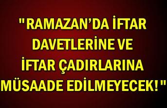 """""""Ramazan'da iftar davetlerine ve iftar çadırlarına müsaade edilmeyecek!"""""""