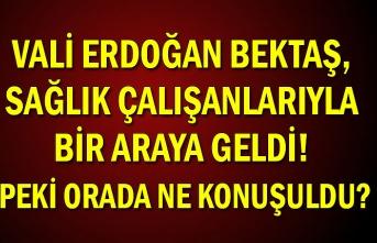 Vali Erdoğan Bektaş, sağlık çalışanlarıyla bir araya geldi! Peki orada ne konuşuldu?
