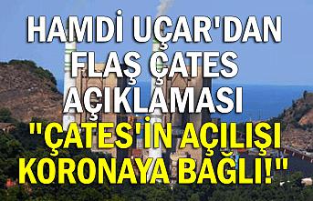 """Hamdi Uçar'dan flaş ÇATES açıklaması  """"Çates'in açılışı koronaya bağlı!"""""""