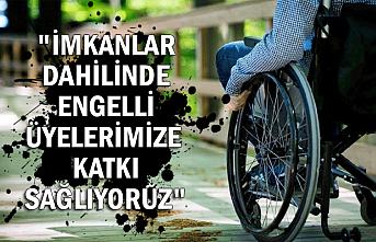 """""""İmkanlar dahilinde engelli üyelerimize katkı sağlıyoruz"""""""