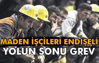 Maden işçileri endişeli! Yolun sonu grev
