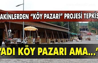 """Sakinlerinden """"Köy Pazarı"""" projesi tepkisi... """"Adı Köy Pazarı ama"""""""