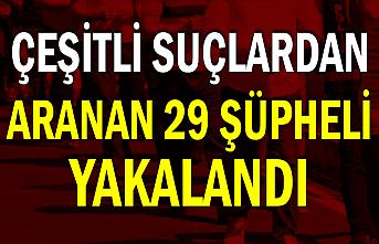 Çeşitli suçlardan aranan 29 şüpheli yakalandı