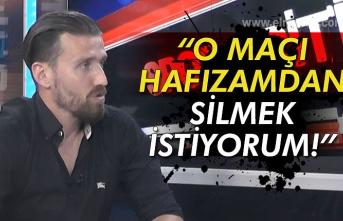 """""""O MAÇI HAFIZAMDAN SİLMEK İSTİYORUM!"""""""
