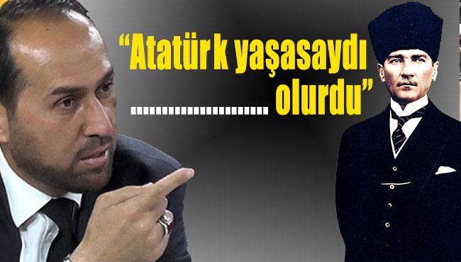 'Atatürk yaşasaydı .......... olurdu'