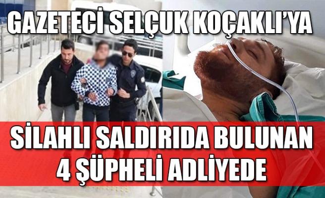 Gazeteci Selçuk Koçaklı'ya silahlı saldırıda bulunan 4 şüpheli adliyede