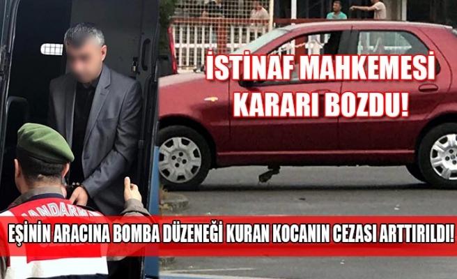 İstinaf mahkemesi kararı bozdu! Eşinin aracına bomba düzeneği kuran kocanın cezası arttırıldı!