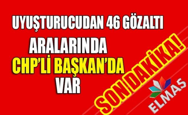 Uyuşturucudan 46 gözaltı... Aralarında CHP'li başkanda var