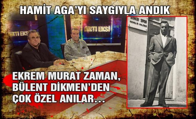 Hamit Aga'yı saygıyla andık… Ekrem Murat Zaman ve Bülent Dikmen'den çok özel anılar…