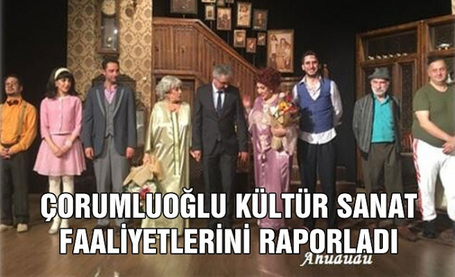 Çorumluoğlu Kültür Sanat faaliyetlerini raporladı