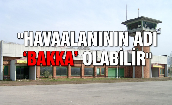 """""""Havaalanının adı 'BAKKA' olabilir"""""""