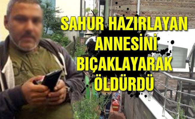 Sahur hazırlayan annesini bıçaklayarak öldürdü