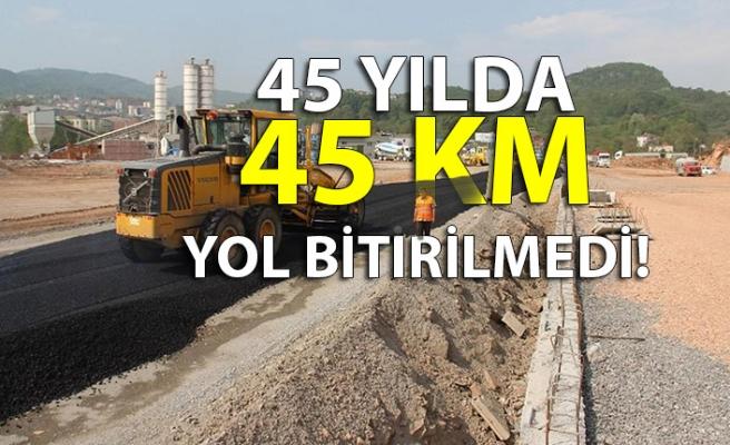 45 YILDA 45 KM YOL BİTİRİLMEDİ!