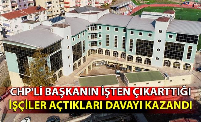 CHP'li başkanın işten çıkarttığı işçiler açtıkları davayı kazandı