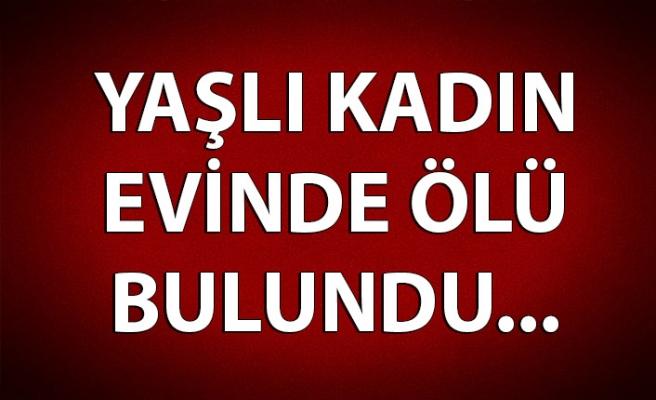 YAŞLI KADIN EVİNDE ÖLÜ BULUNDU!..