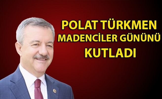 AK Parti Milletvekili Polat Türkmen, Madenciler günü kutladı