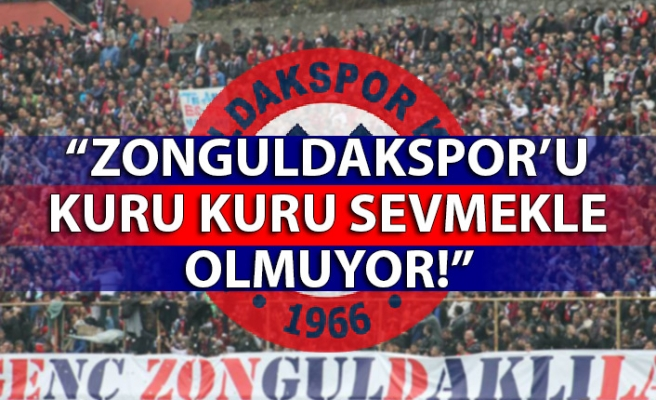 """""""Zonguldakspor'u kuru kuru sevmekle olmuyor!"""""""