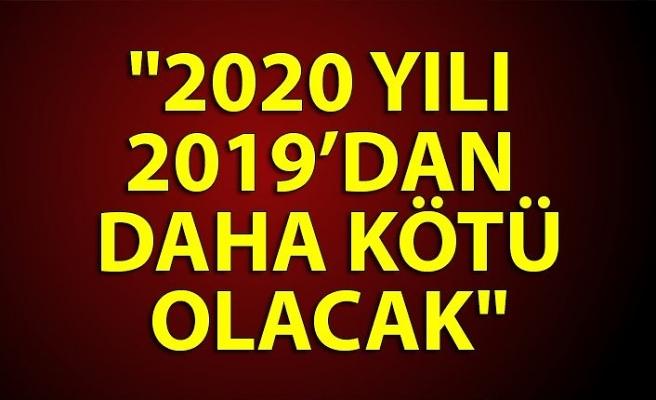 """""""2020 yılı 2019 dan daha kötü olacak"""""""
