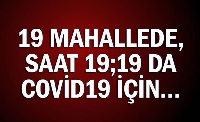 19 mahallede, saat 19;19 da Covid19 için…