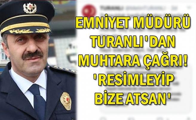 Emniyet Müdürü Turanlı'dan muhtara çağrı! 'Resimleyip bize atsan'