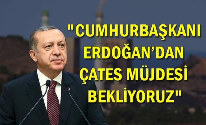 """""""Cumhurbaşkanı Erdoğan'dan ÇATES müjdesi bekliyoruz"""""""