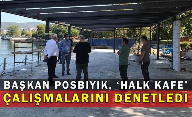 Başkan Posbıyık, 'Halk Kafe' Çalışmalarını Denetledi