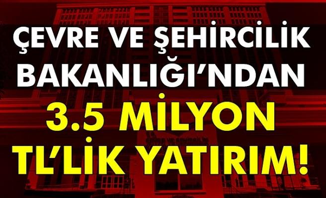 Çevre ve Şehircilik Bakanlığı'ndan 3.5 Milyon TL'lik yatırım!